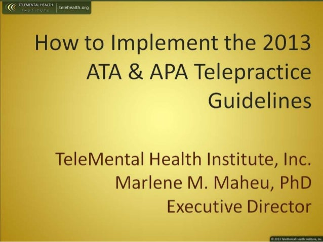 How to Implement the 2013 ATA & APA Telepractice  Guidelines  Te| eMenta|  Health Institute,  Inc.  Marlene M.  Maheu,  Ph...