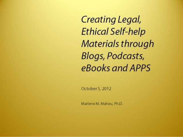 Creating Legal,  Ethical SeIf—heIp Materials through  Blogs,  Podcasts,  eBooks and APPS  October 5, 2012  Marlene M.  Mah...