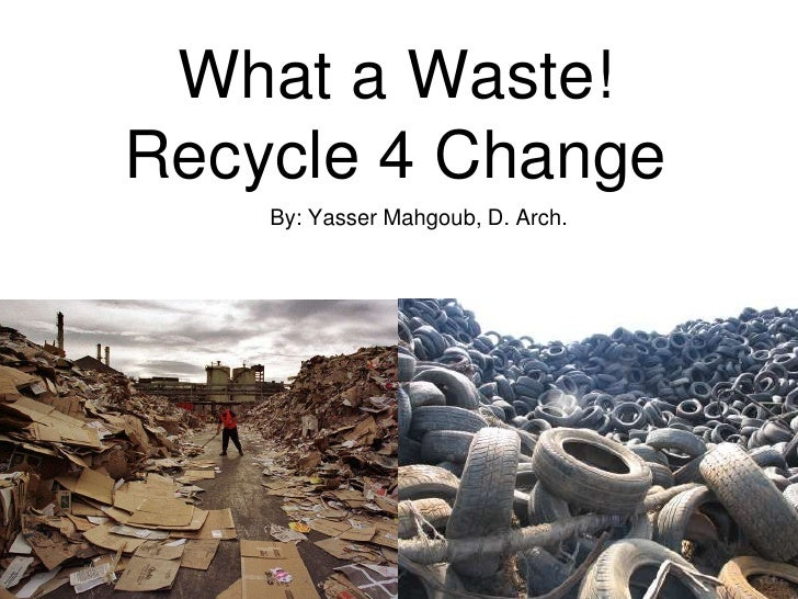 What a Waste!Recycle 4 Change    By: Yasser Mahgoub, D. Arch.