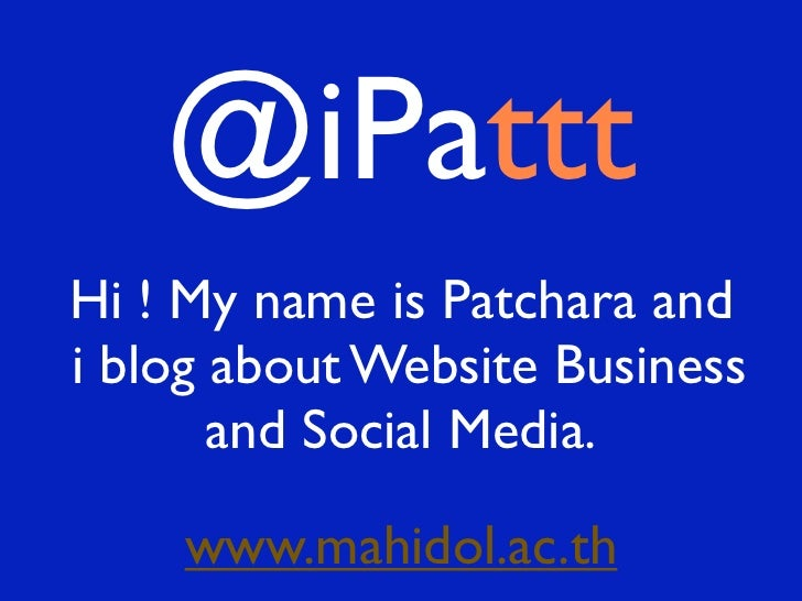 @iPatttHi ! My name is Patchara andi blog about Website Business       and Social Media.    www.mahidol.ac.th