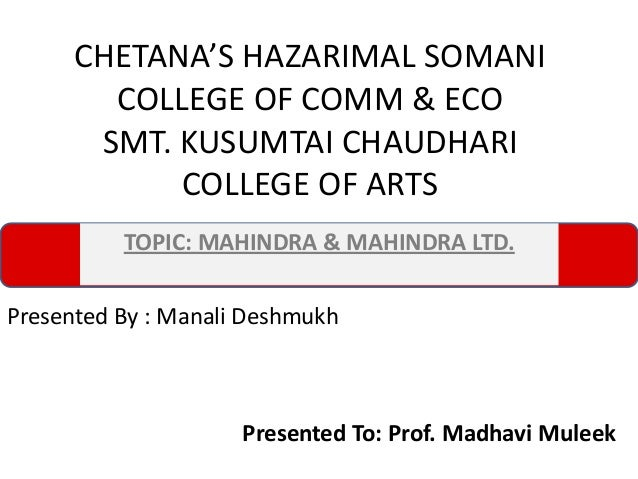 CHETANA'S HAZARIMAL SOMANI COLLEGE OF COMM & ECO SMT. KUSUMTAI CHAUDHARI COLLEGE OF ARTS TOPIC: MAHINDRA & MAHINDRA LTD. P...