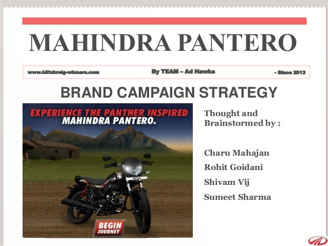 BRAND CAMPAIGN STRATEGY Thought and Brainstormed by : Charu Mahajan Rohit Goidani Shivam Vij Sumeet Sharma MAHINDRA PANTER...