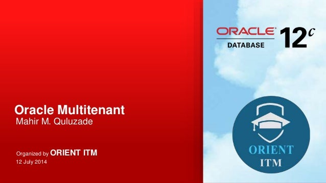 Oracle Multitenant Mahir M. Quluzade Organized by ORIENT ITM 12 July 2014