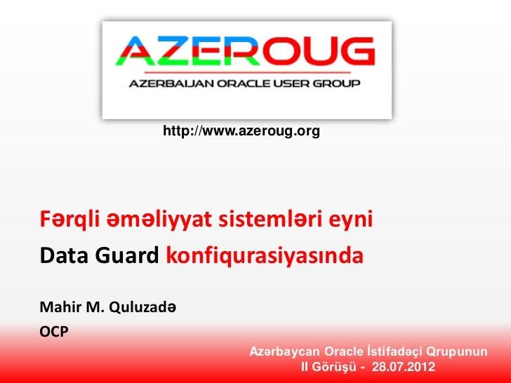 http://www.azeroug.orgFərqli əməliyyat sistemləri eyniData Guard konfiqurasiyasındaMahir M. QuluzadəOCP                   ...