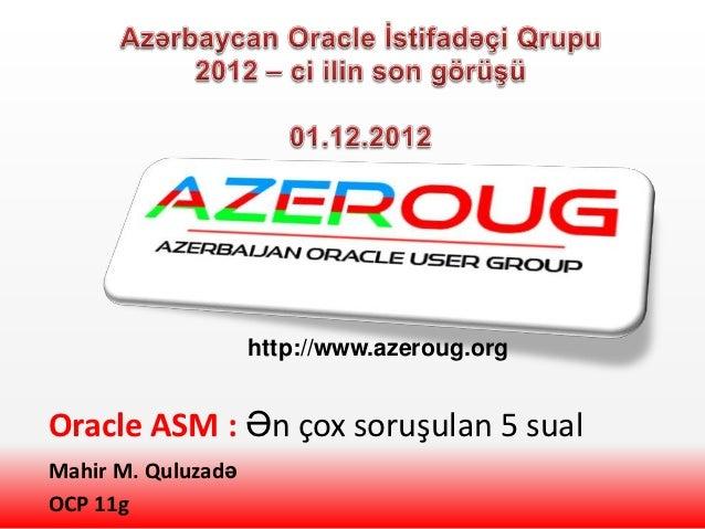 http://www.azeroug.orgOracle ASM : Ən çox soruşulan 5 sualMahir M. QuluzadəOCP 11g