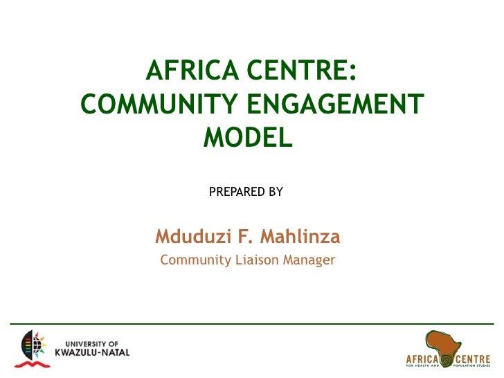 AFRICA CENTRE: COMMUNITY ENGAGEMENT MODEL  PREPARED BY  Mduduzi F. Mahlinza Community Liaison Manager