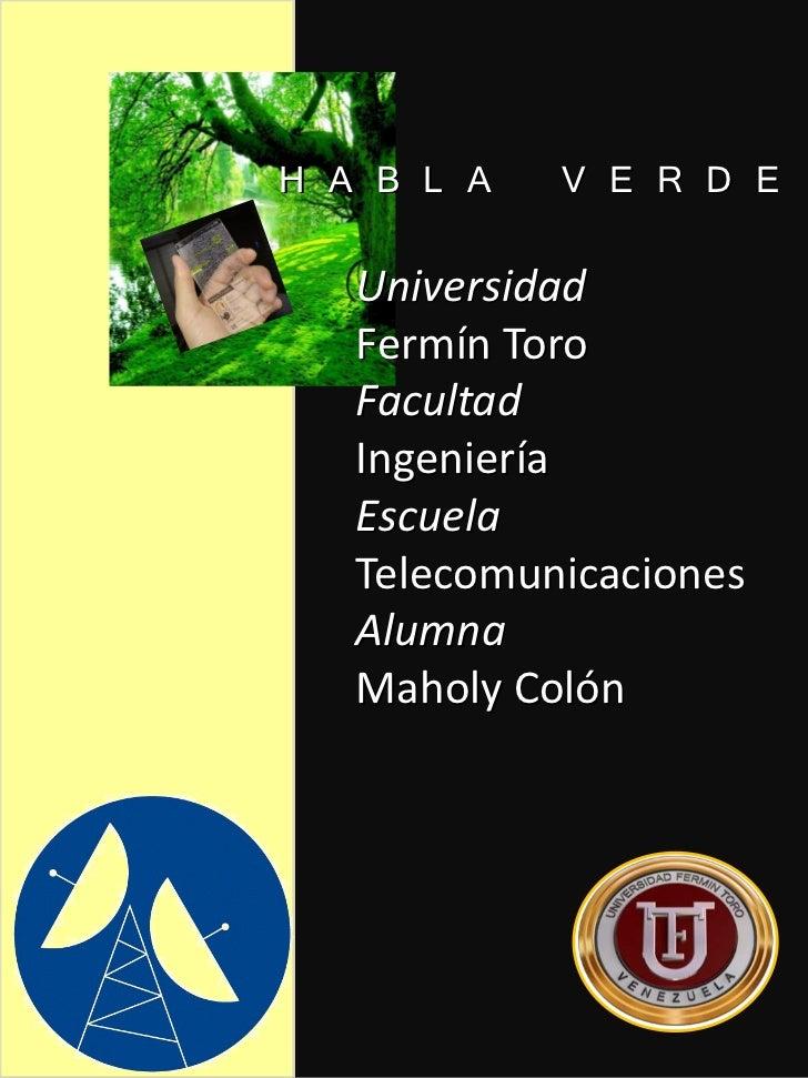 H A B L A   V E R D E   Universidad   Fermín Toro   Facultad   Ingeniería   Escuela   Telecomunicaciones   Alumna   Maholy...
