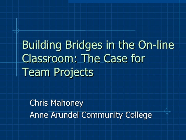 Building Bridges in the On-line Classroom: The Case for Team Projects   Chris Mahoney Anne Arundel Community College
