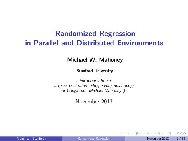 Randomized Regression in Parallel and Distributed Environments Michael W. Mahoney Stanford University ( For more info, see...