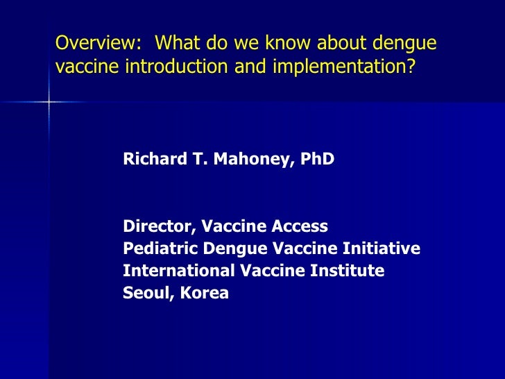 Overview: What do we know about dengue vaccine introduction and implementation?           Richard T. Mahoney, PhD         ...