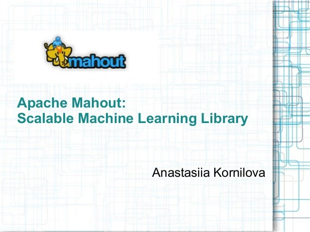 Apache Mahout: Scalable Machine Learning Library  Anastasiia Kornilova