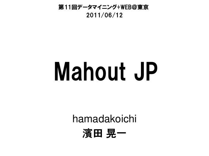 第11回データマイニング+WEB@東京      2011/06/12Mahout JP  hamadakoichi    濱田 晃一