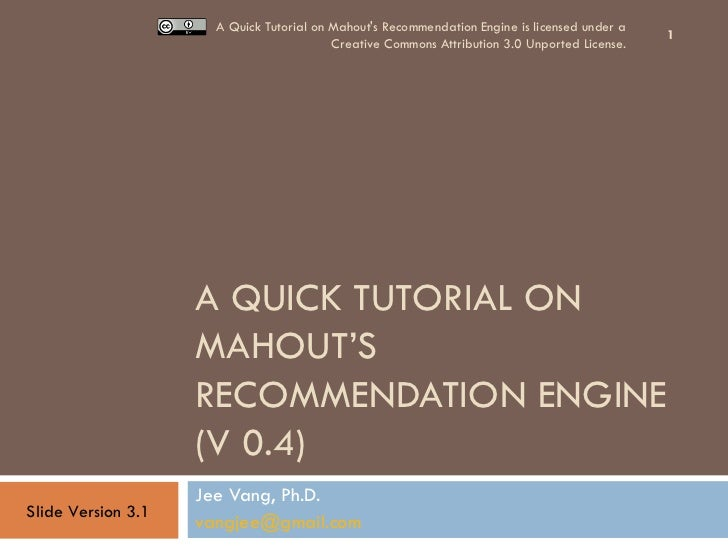 A QUICK TUTORIAL ON MAHOUT'S RECOMMENDATION ENGINE (V 0.4) Jee Vang, Ph.D. [email_address]   A Quick Tutorial on Mahout's ...