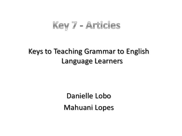 Keys to Teaching Grammar to English          Language Learners          Danielle Lobo          Mahuani Lopes