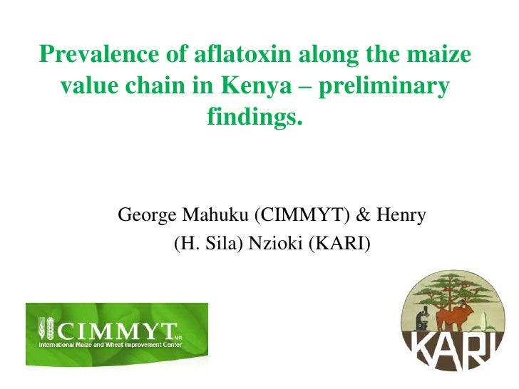 Prevalence of aflatoxin along the maize value chain in Kenya – preliminary findings. <br />George Mahuku (CIMMYT) & Henry ...
