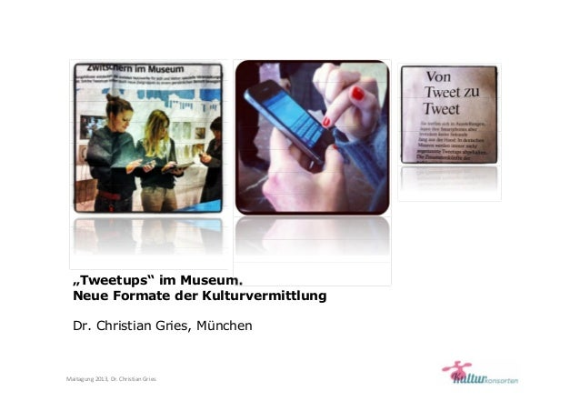"Maitagung 2013, Dr. Christian Gries""Tweetups"" im Museum.Neue Formate der KulturvermittlungDr. Christian Gries, München"