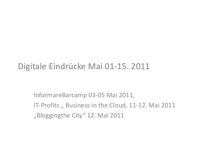 "Digitale Eindrücke Mai 01-15. 2011<br />InformareBarcamp 03-05 Mai 2011, <br />IT-Profits "" Business in the Cloud, 11-12. ..."