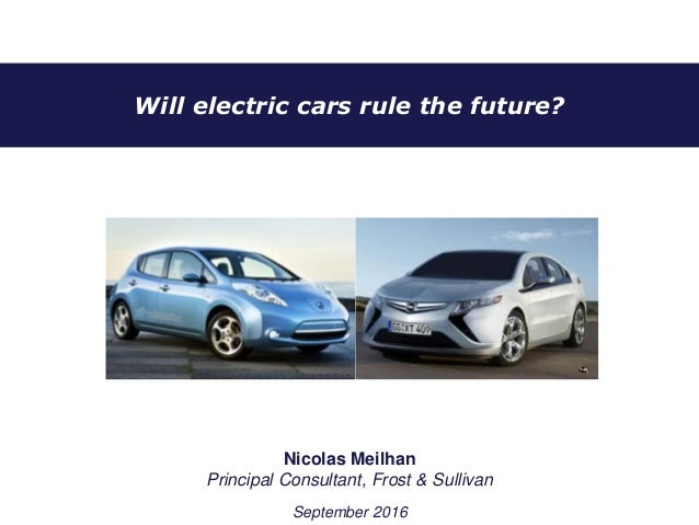Will electric cars rule the future? Nicolas Meilhan Principal Consultant, Frost & Sullivan September 2016
