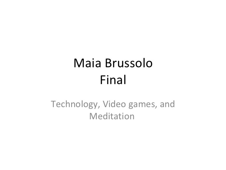 Maia Brussolo Final Technology, Video games, and Meditation