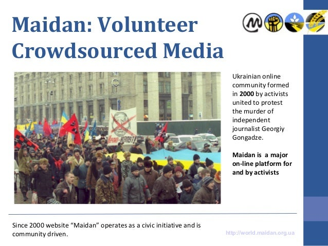 Maidan: Volunteer Crowdsourced Media Ukrainian online community formed in 2000 by activists united to protest the murder o...