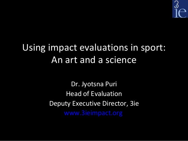 Using impact evaluations in sport:       An art and a science            Dr. Jyotsna Puri          Head of Evaluation     ...