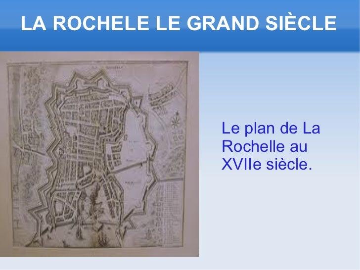 LA ROCHELE LE GRAND SIÈCLE                Le plan de La                Rochelle au                XVIIe siècle.