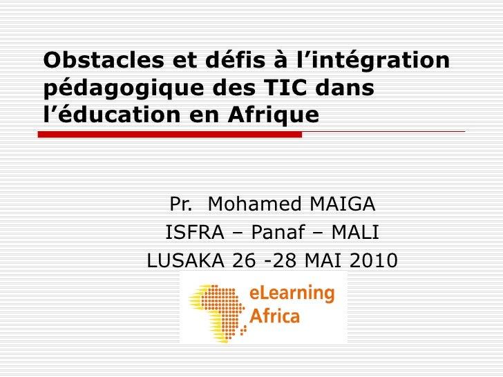 Obstacles et défis à l'intégration pédagogique des TIC dans l'éducation en Afrique Pr.  Mohamed MAIGA ISFRA – Panaf – MALI...