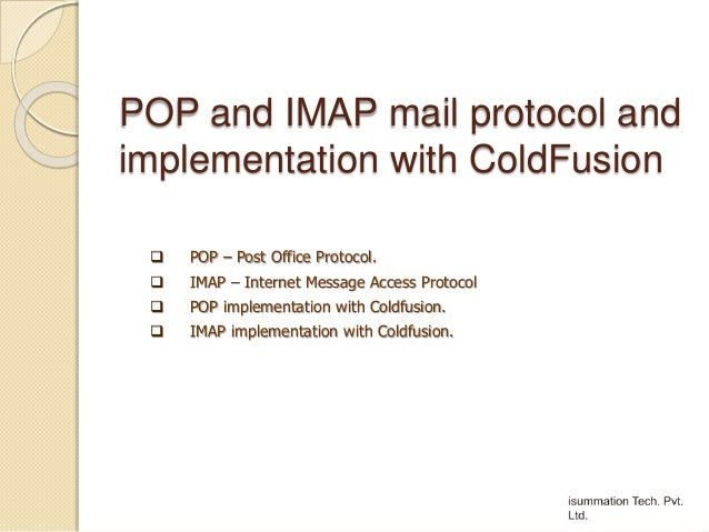 POP and IMAP mail protocol and implementation with ColdFusion  POP – Post Office Protocol.  IMAP – Internet Message Acce...
