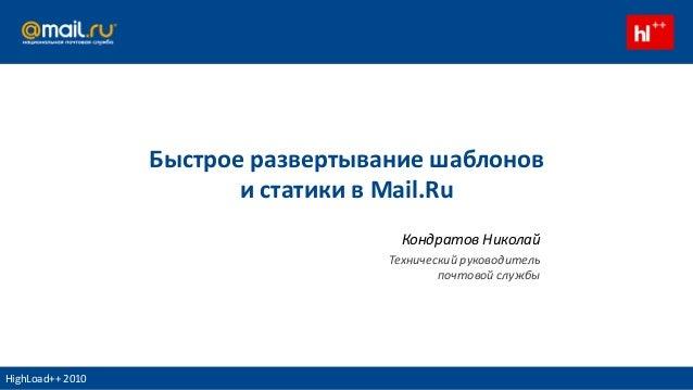 Быстрое развертывание шаблонов и статики в Mail.Ru Кондратов Николай Технический руководитель почтовой службы HighLoad++ 2...