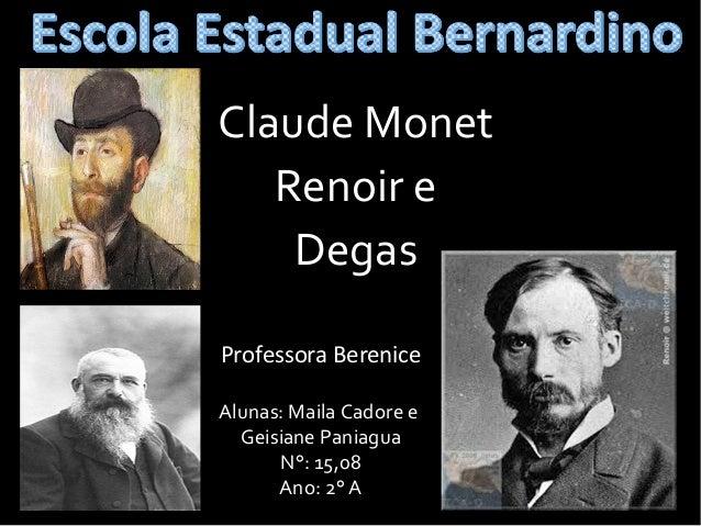 Claude Monet Renoir e Degas Professora Berenice Alunas: Maila Cadore e Geisiane Paniagua N°: 15,08 Ano: 2° A