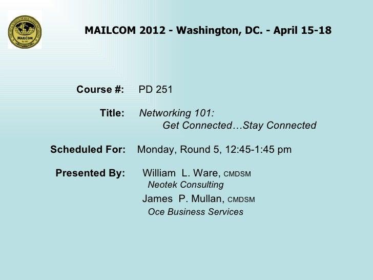MAILCOM 2012 - Washington, DC. - April 15-18    Course #:     PD 251         Title:   Networking 101:                     ...