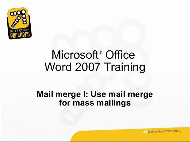 Microsoft Office              ® Word 2007 TrainingMail merge I: Use mail merge     for mass mailings