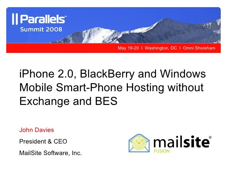 iPhone 2.0, BlackBerry and Windows Mobile Smart-Phone Hosting without Exchange and BES   John Davies President & CEO MailS...