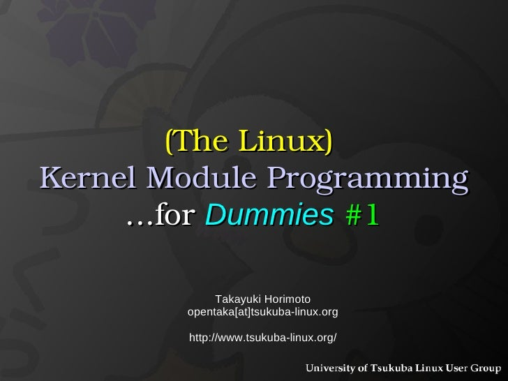 (The Linux)   Kernel Module Programming ...for  Dummies   #1 Takayuki Horimoto opentaka[at]tsukuba-linux.org http://www.ts...