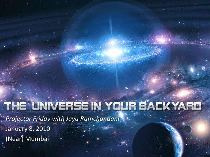 the  universe in your backyard Projector Friday with Jaya Ramchandani January 8, 2010 (Near) Mumbai