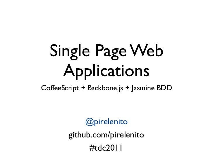 Single Page Web    ApplicationsCoffeeScript + Backbone.js + Jasmine BDD             @pirelenito        github.com/pireleni...