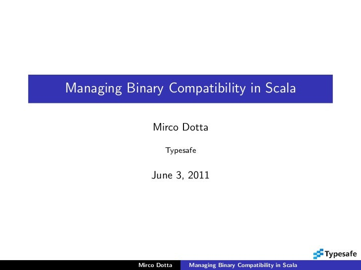 Managing Binary Compatibility in Scala                Mirco Dotta                    Typesafe                June 3, 2011 ...