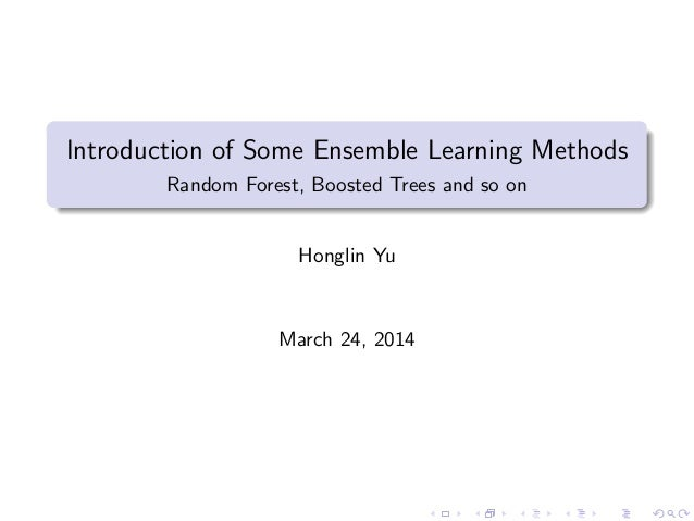 Introduction of Some Ensemble Learning Methods Random Forest, Boosted Trees and so on Honglin Yu March 24, 2014