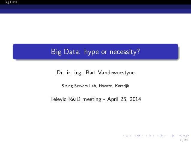 Big Data Big Data: hype or necessity? Dr. ir. ing. Bart Vandewoestyne Sizing Servers Lab, Howest, Kortrijk Televic R&D mee...