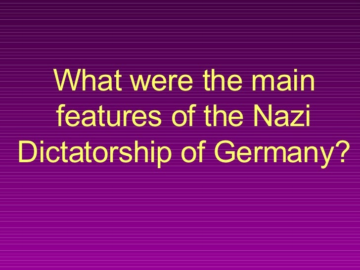 What were the main features of the Nazi Dictatorship of Germany?