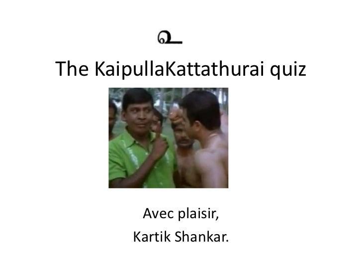 The KaipullaKattathurai quiz         Avec plaisir,        Kartik Shankar.