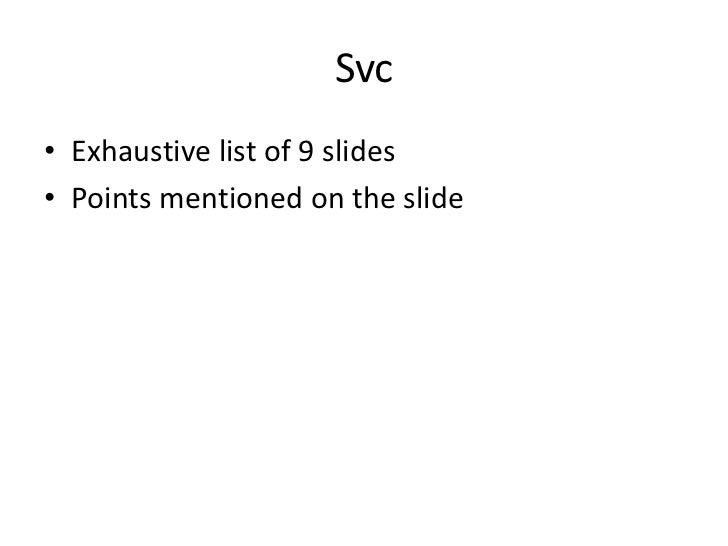 Svc• Exhaustive list of 9 slides• Points mentioned on the slide