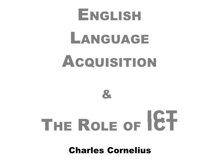 E NGLISH L ANGUAGE A CQUISITION &   T HE  R OLE   OF  ICT Charles Cornelius ICT
