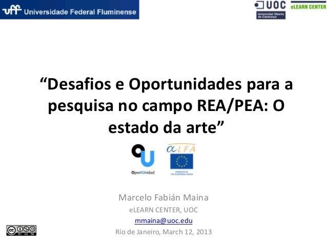 """Desafios e Oportunidades para apesquisa no campo REA/PEA: Oestado da arte""Marcelo Fabián MainaeLEARN CENTER, UOCmmaina@uo..."