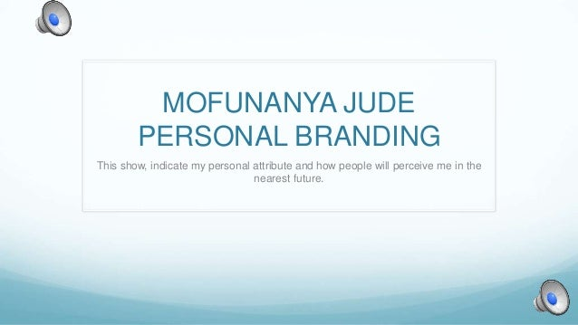 MOFUNANYA JUDE PERSONAL BRANDING This show, indicate my personal attribute and how people will perceive me in the nearest ...