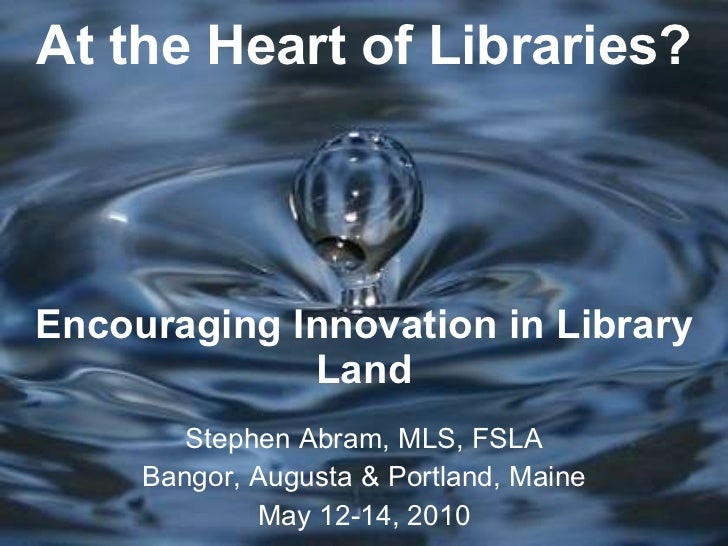 At the Heart of Libraries? Encouraging Innovation in Library Land Stephen Abram, MLS, FSLA Bangor, Augusta & Portland, Mai...