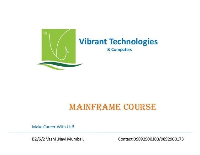 Vibrant Technologies & Computers  mainfRamE COURSE Make Career With Us!! B2/6/2 Vashi ,Navi Mumbai,  Contact:09892900103/9...