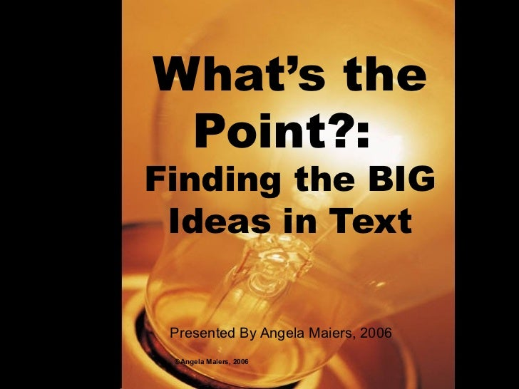 What's the Point?:  Finding the BIG Ideas in Text Presented By Angela Maiers, 2006 ©Angela Maiers, 2006