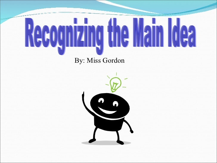 Recognizing the Main Idea By: Miss Gordon