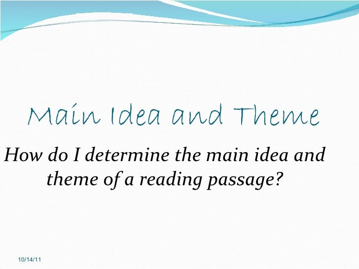 Main Idea and Theme How do I determine the main idea and theme of a reading passage? 10/14/11
